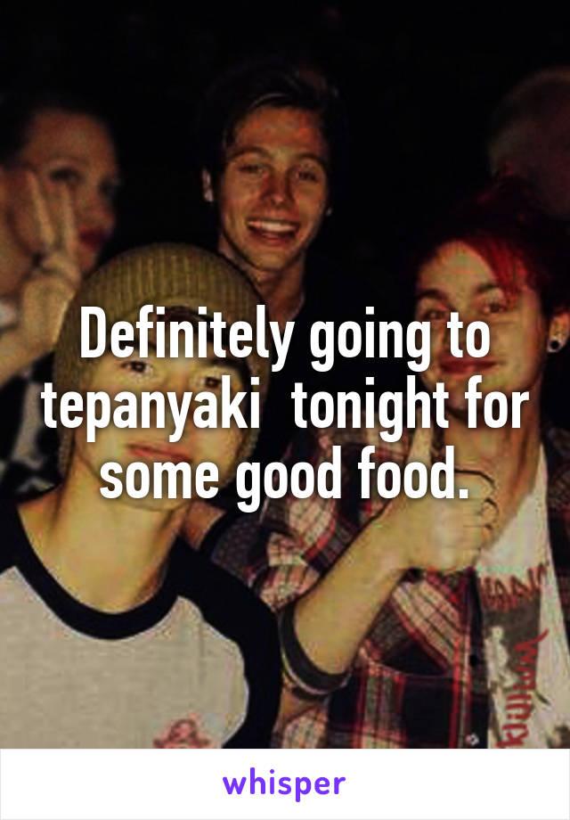 Definitely going to tepanyaki  tonight for some good food.