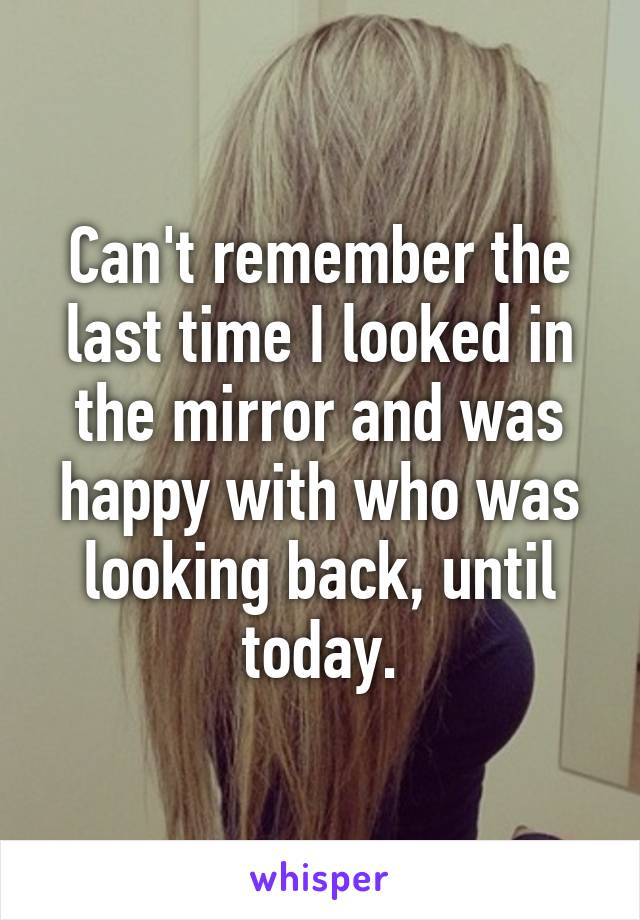Can't remember the last time I looked in the mirror and was happy with who was looking back, until today.