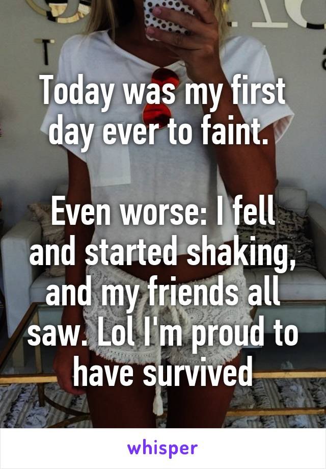 Today was my first day ever to faint.   Even worse: I fell and started shaking, and my friends all saw. Lol I'm proud to have survived
