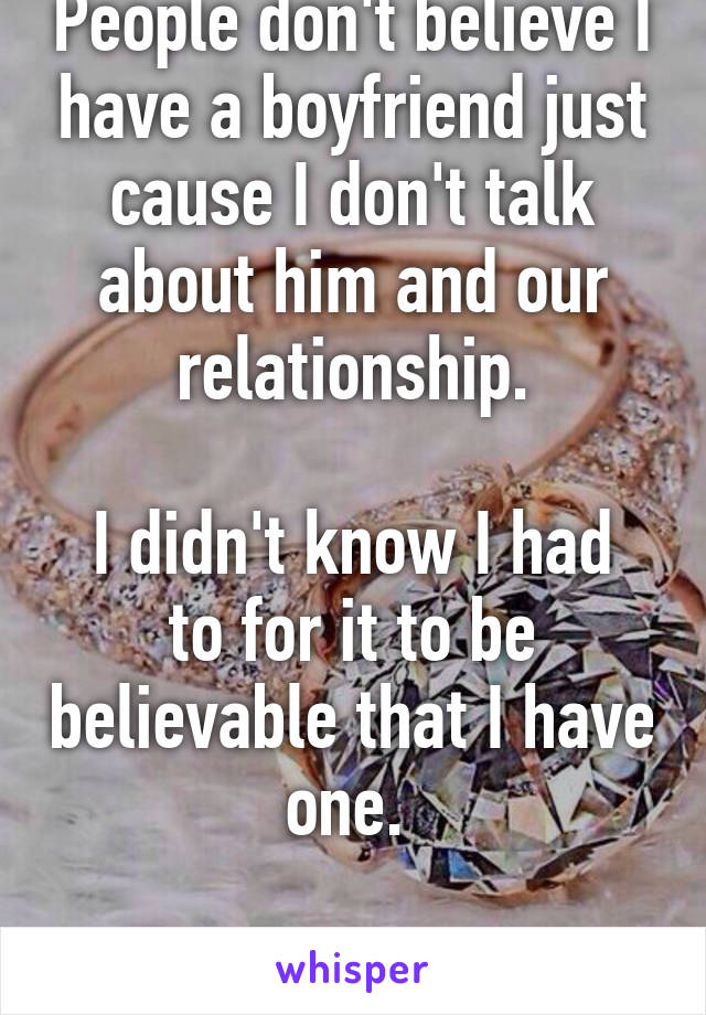 People don't believe I have a boyfriend just cause I don't talk about him and our relationship.  I didn't know I had to for it to be believable that I have one.