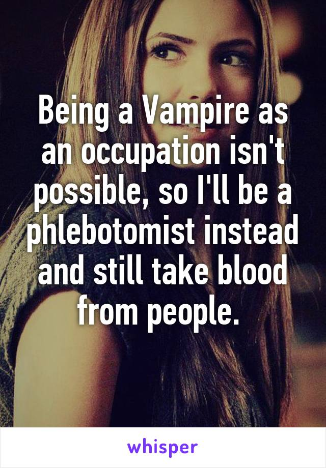 Being a Vampire as an occupation isn't possible, so I'll be a phlebotomist instead and still take blood from people.