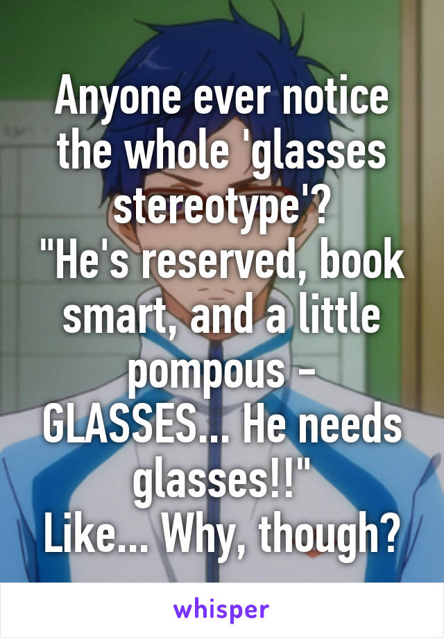 "Anyone ever notice the whole 'glasses stereotype'? ""He's reserved, book smart, and a little pompous - GLASSES... He needs glasses!!"" Like... Why, though?"