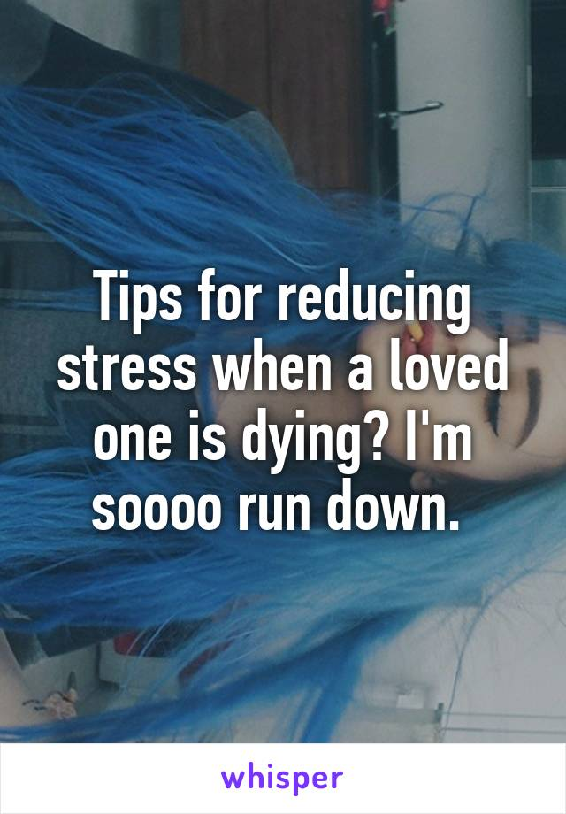Tips for reducing stress when a loved one is dying? I'm soooo run down.