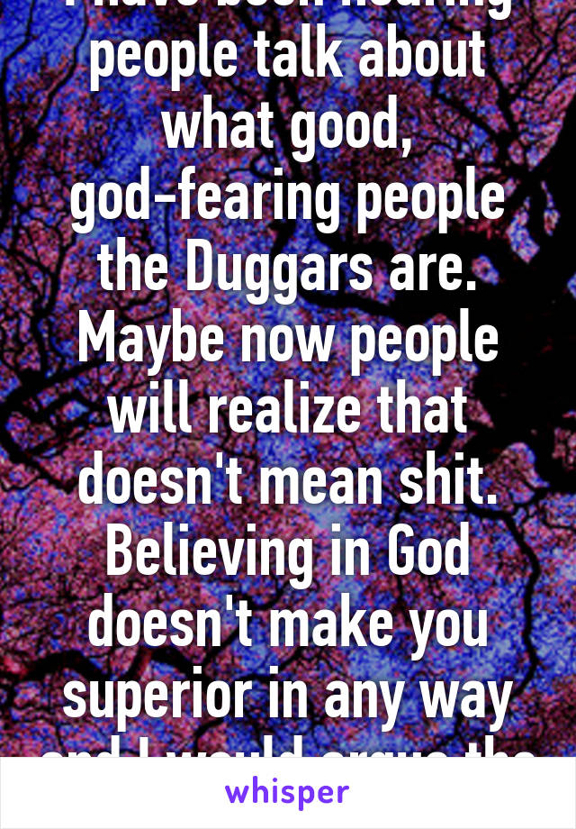 I have been hearing people talk about what good, god-fearing people the Duggars are. Maybe now people will realize that doesn't mean shit. Believing in God doesn't make you superior in any way and I would argue the opposite is true.