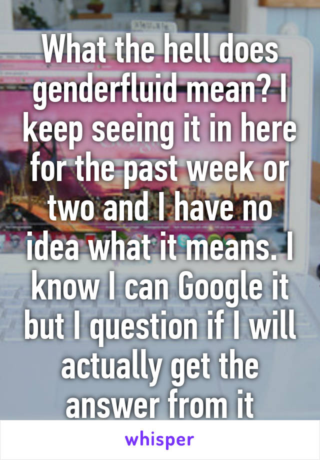 What the hell does genderfluid mean? I keep seeing it in here for the past week or two and I have no idea what it means. I know I can Google it but I question if I will actually get the answer from it