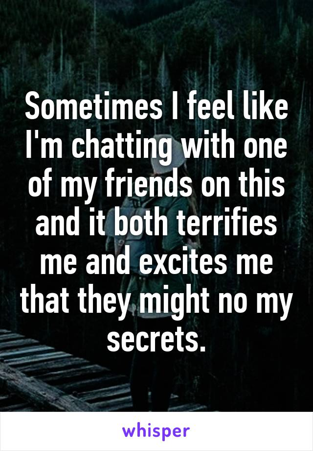 Sometimes I feel like I'm chatting with one of my friends on this and it both terrifies me and excites me that they might no my secrets.