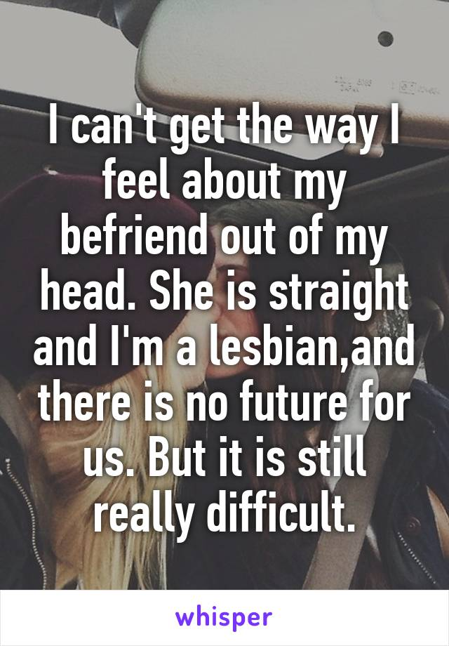 I can't get the way I feel about my befriend out of my head. She is straight and I'm a lesbian,and there is no future for us. But it is still really difficult.