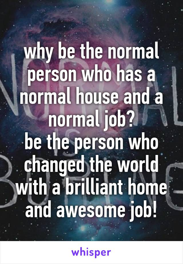 why be the normal person who has a normal house and a normal job? be the person who changed the world with a brilliant home and awesome job!