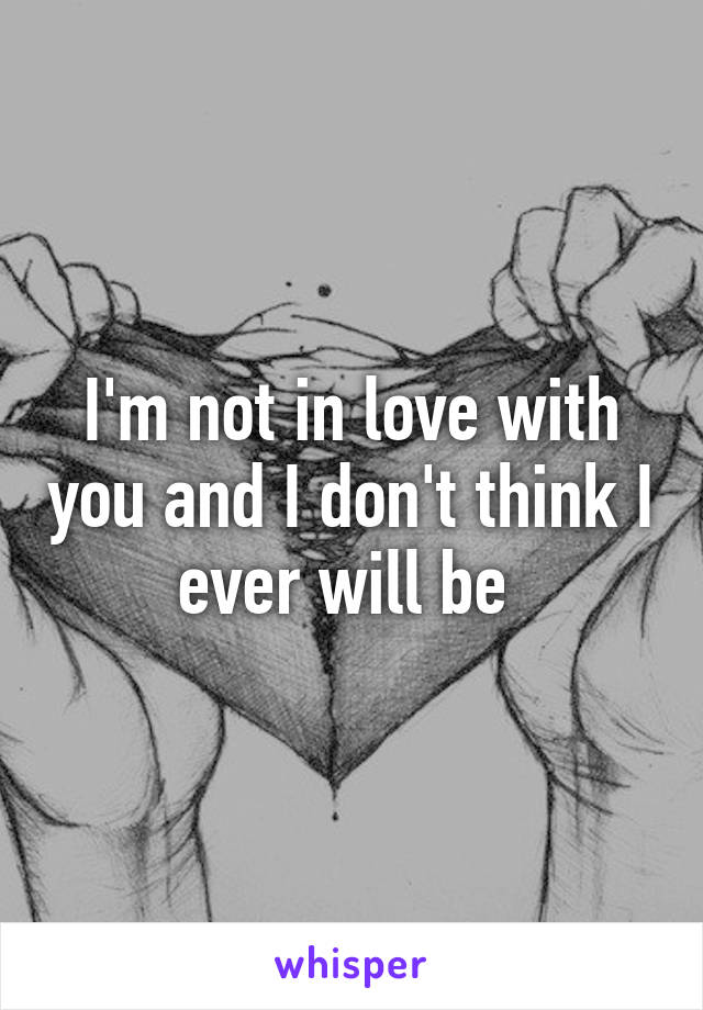 I'm not in love with you and I don't think I ever will be