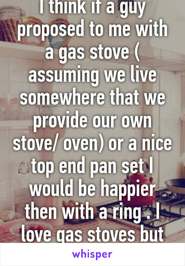 I think if a guy proposed to me with a gas stove ( assuming we live somewhere that we provide our own stove/ oven) or a nice top end pan set I would be happier then with a ring . I love gas stoves but never had one .