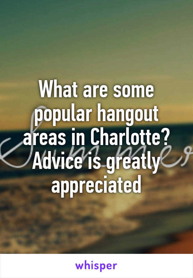 What are some popular hangout areas in Charlotte? Advice is greatly appreciated