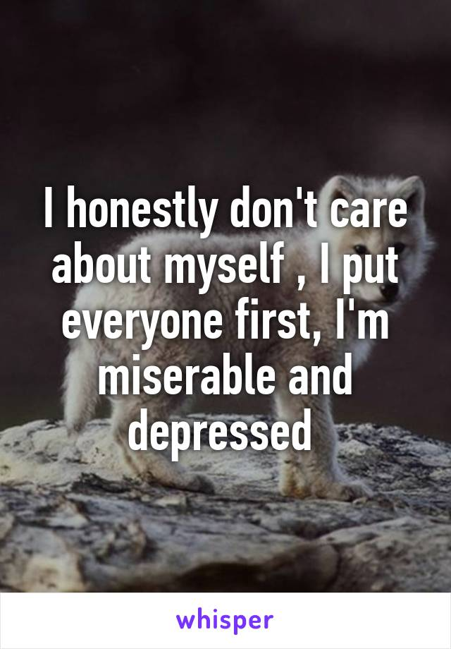 I honestly don't care about myself , I put everyone first, I'm miserable and depressed
