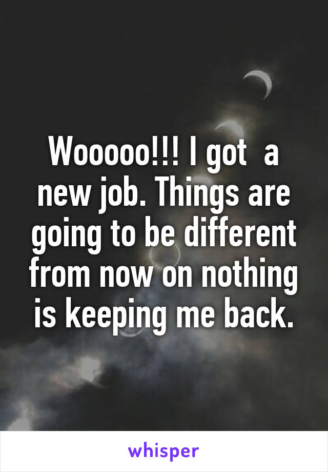 Wooooo!!! I got  a new job. Things are going to be different from now on nothing is keeping me back.