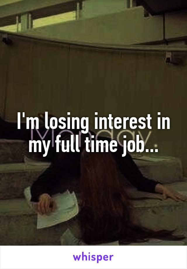 I'm losing interest in my full time job...