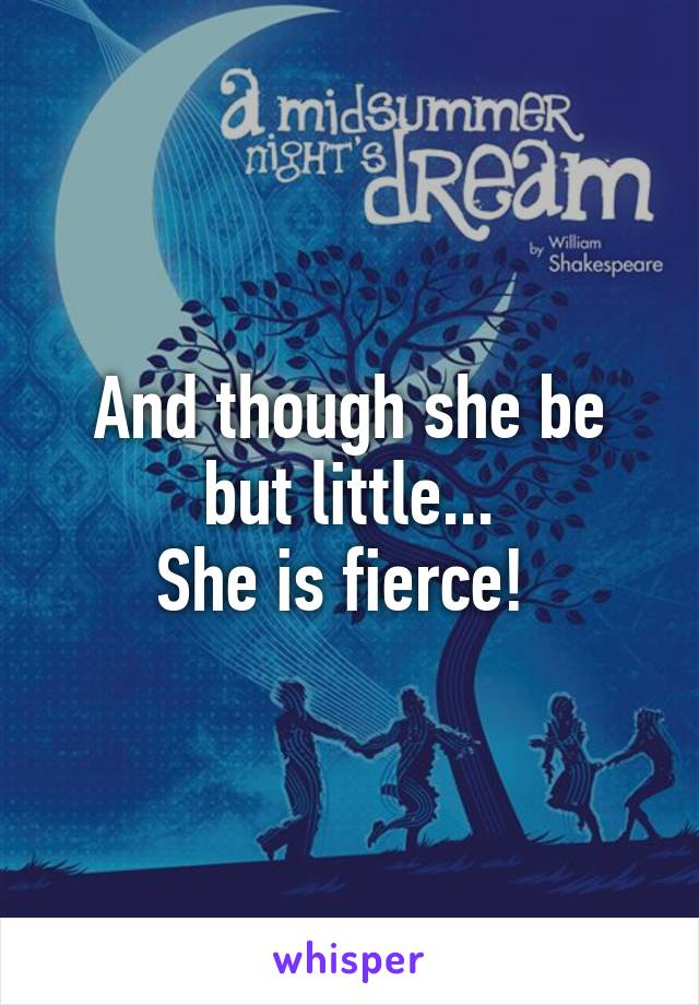 And though she be but little... She is fierce!