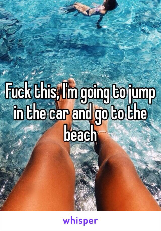 Fuck this, I'm going to jump in the car and go to the beach