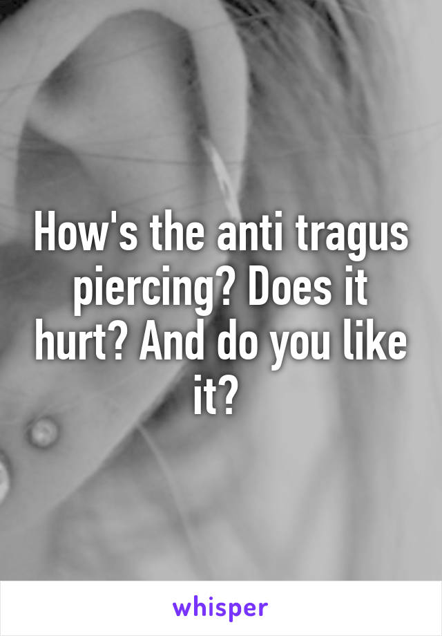 How's the anti tragus piercing? Does it hurt? And do you like it?