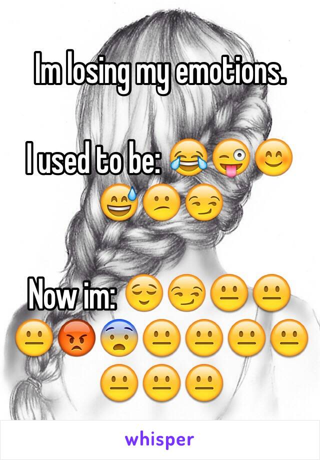 Im losing my emotions.   I used to be: 😂😜😊😅😕😏  Now im: 😌😏😐😐😐😡😨😐😐😐😐😐😐😐