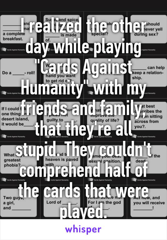 """I realized the other day while playing """"Cards Against Humanity"""" with my friends and family, that they're all stupid. They couldn't comprehend half of the cards that were played."""