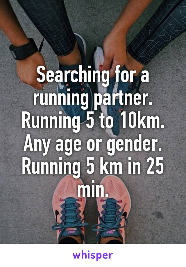Searching for a running partner. Running 5 to 10km. Any age or gender. Running 5 km in 25 min.