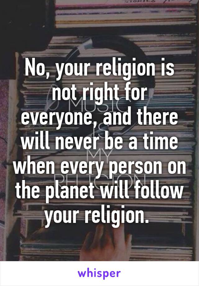 No, your religion is not right for everyone, and there will never be a time when every person on the planet will follow your religion.