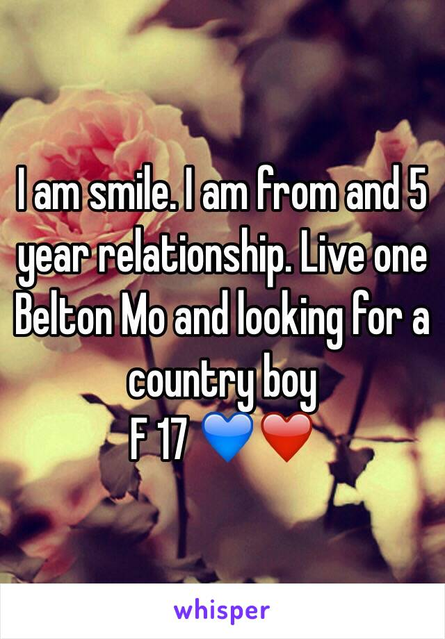 I am smile. I am from and 5 year relationship. Live one Belton Mo and looking for a country boy F 17 💙❤️