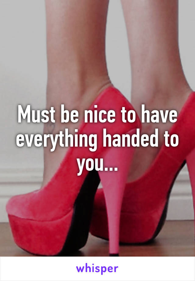 Must be nice to have everything handed to you...