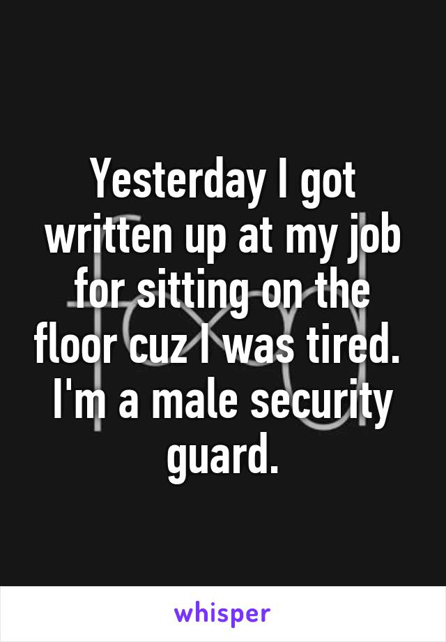 Yesterday I got written up at my job for sitting on the floor cuz I was tired.  I'm a male security guard.