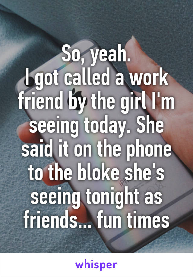 So, yeah. I got called a work friend by the girl I'm seeing today. She said it on the phone to the bloke she's seeing tonight as friends... fun times