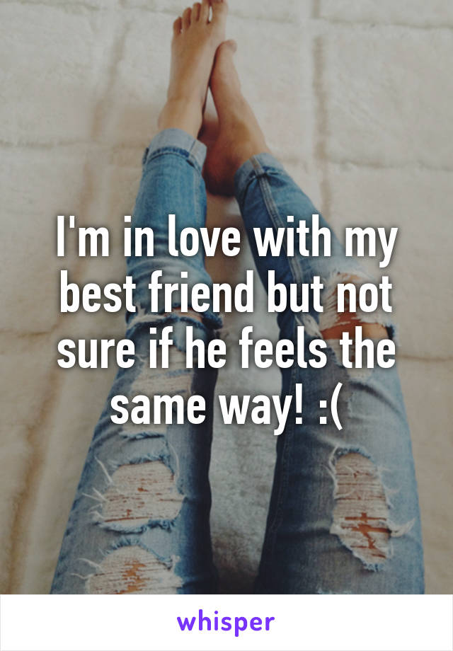 I'm in love with my best friend but not sure if he feels the same way! :(