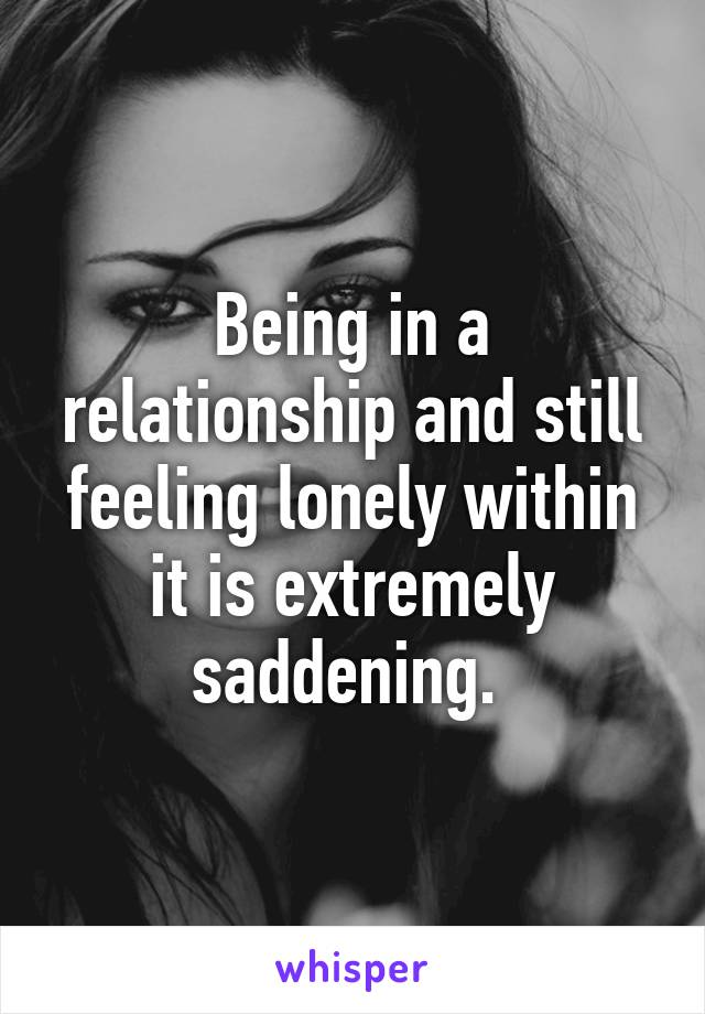 Being in a relationship and still feeling lonely within it is extremely saddening.