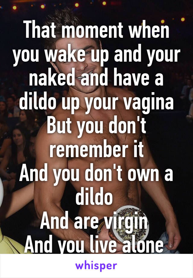 That moment when you wake up and your naked and have a dildo up your vagina But you don't remember it And you don't own a dildo  And are virgin  And you live alone