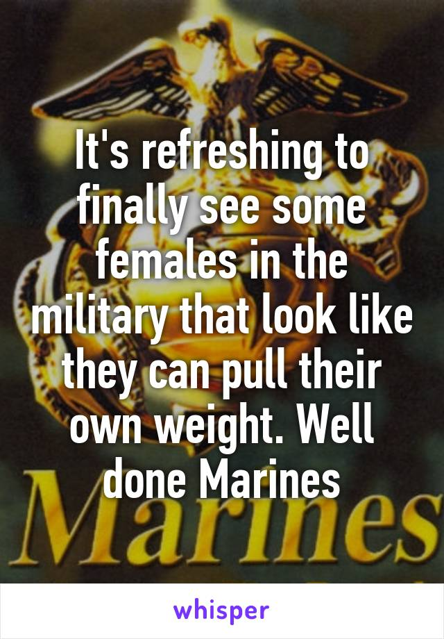 It's refreshing to finally see some females in the military that look like they can pull their own weight. Well done Marines