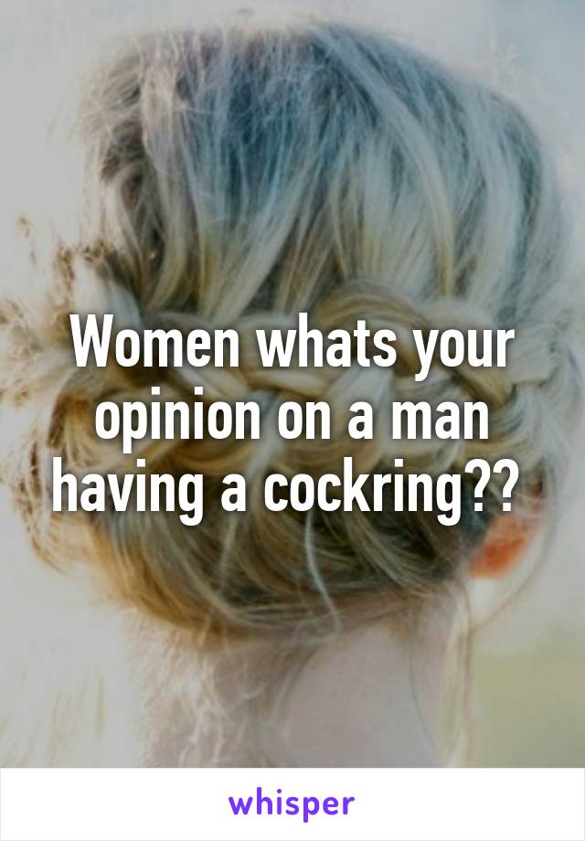 Women whats your opinion on a man having a cockring??