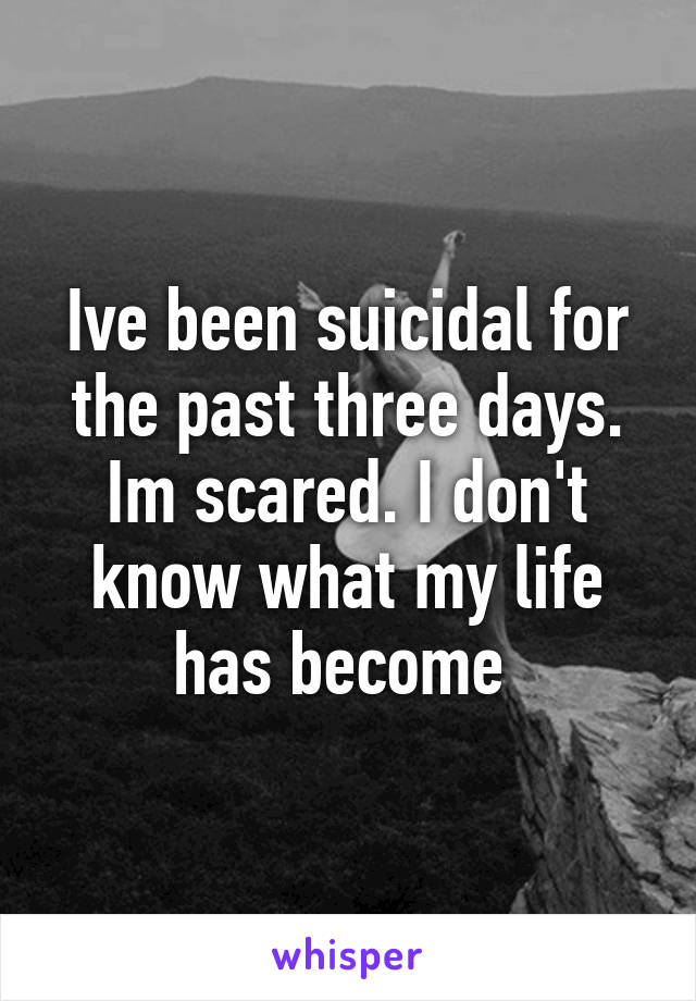 Ive been suicidal for the past three days. Im scared. I don't know what my life has become