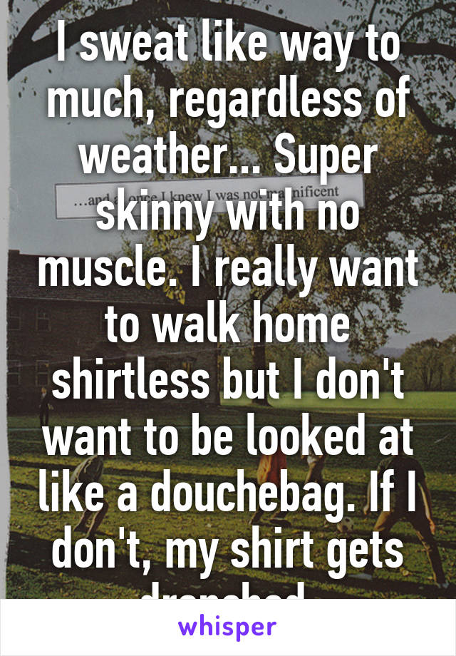 I sweat like way to much, regardless of weather... Super skinny with no muscle. I really want to walk home shirtless but I don't want to be looked at like a douchebag. If I don't, my shirt gets drenched