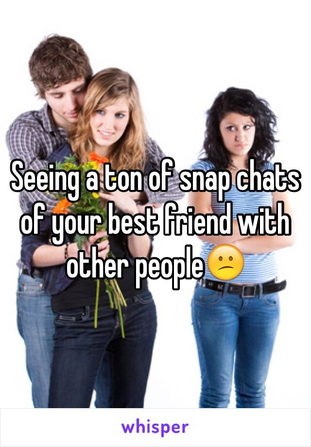 Seeing a ton of snap chats of your best friend with other people😕