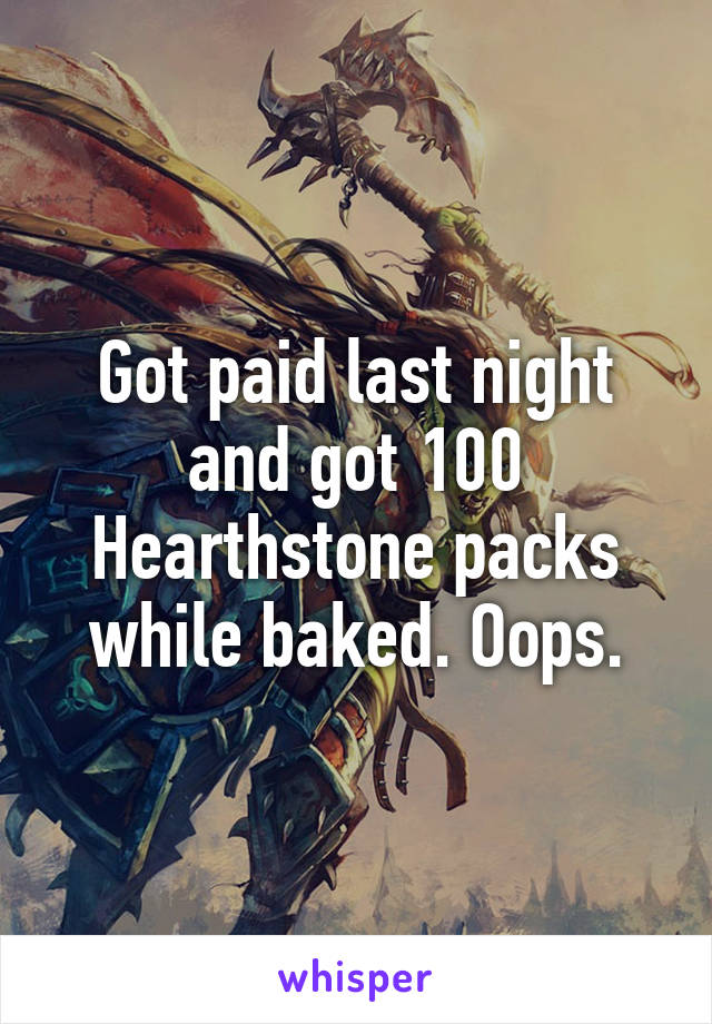 Got paid last night and got 100 Hearthstone packs while baked. Oops.