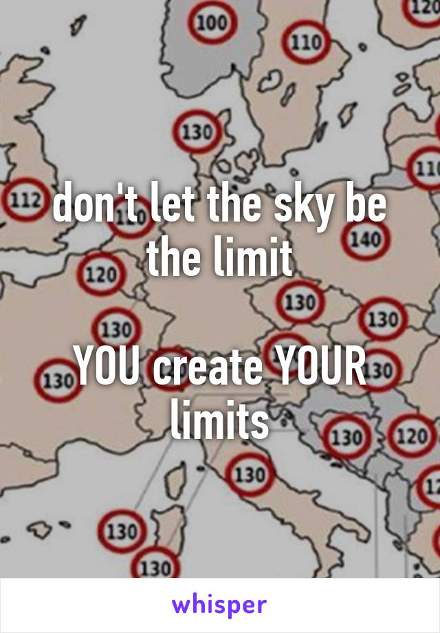 don't let the sky be the limit  YOU create YOUR limits
