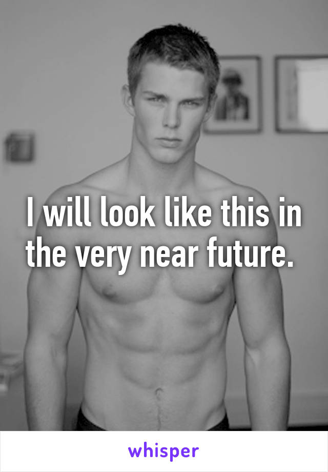 I will look like this in the very near future.