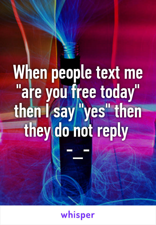"""When people text me """"are you free today"""" then I say """"yes"""" then they do not reply  -_-"""