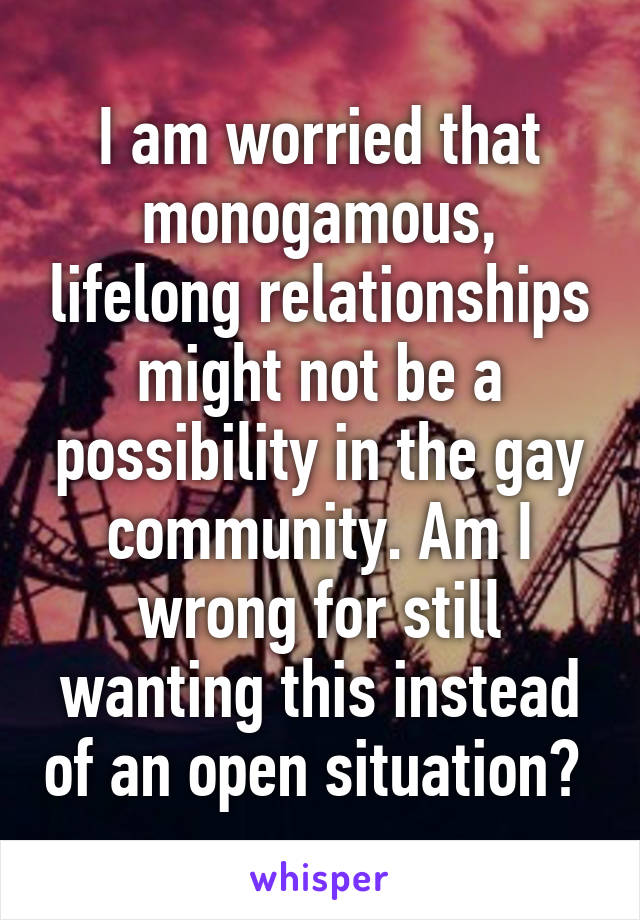 I am worried that monogamous, lifelong relationships might not be a possibility in the gay community. Am I wrong for still wanting this instead of an open situation?