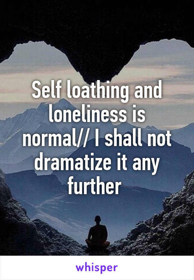 Self loathing and loneliness is normal// I shall not dramatize it any further