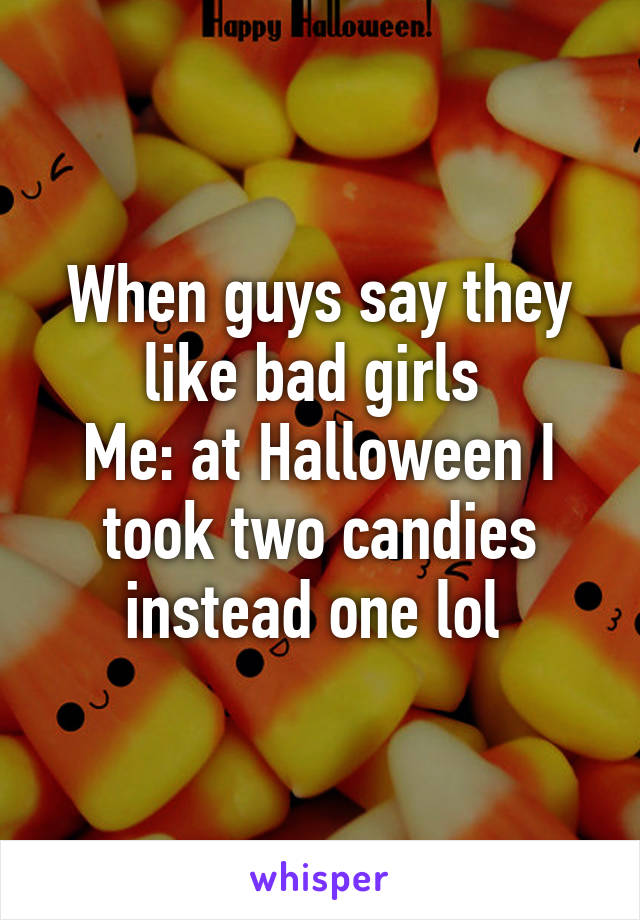 When guys say they like bad girls  Me: at Halloween I took two candies instead one lol