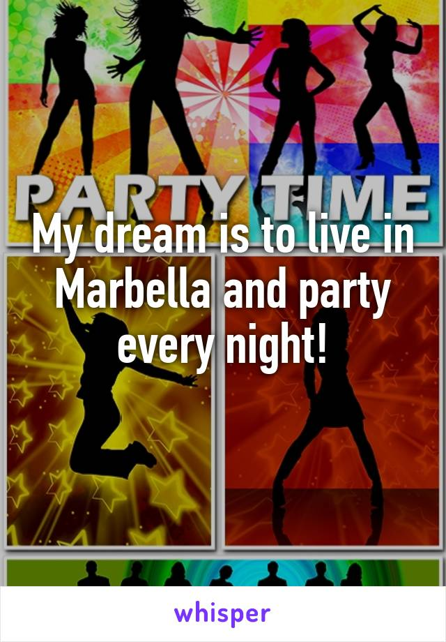 My dream is to live in Marbella and party every night!