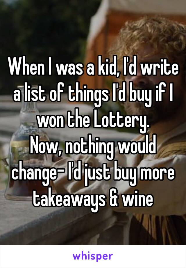 When I was a kid, I'd write a list of things I'd buy if I won the Lottery.  Now, nothing would change- I'd just buy more takeaways & wine