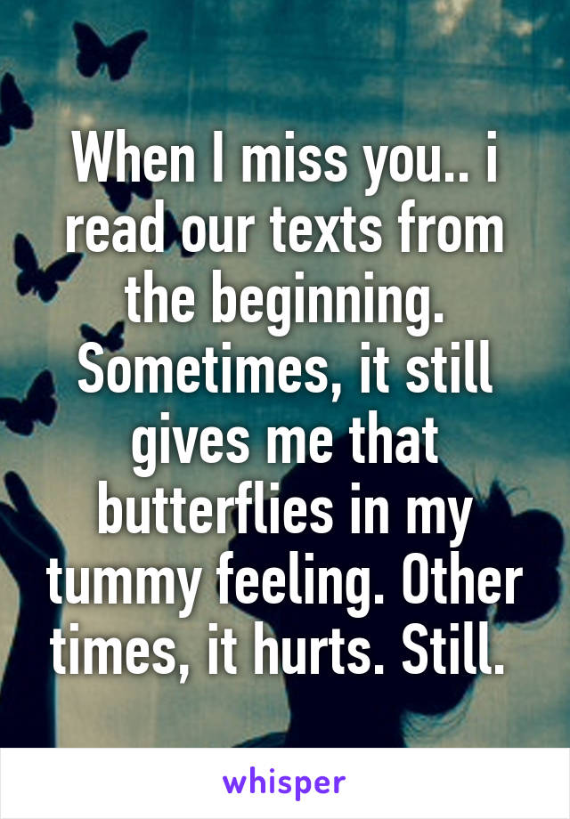 When I miss you.. i read our texts from the beginning. Sometimes, it still gives me that butterflies in my tummy feeling. Other times, it hurts. Still.