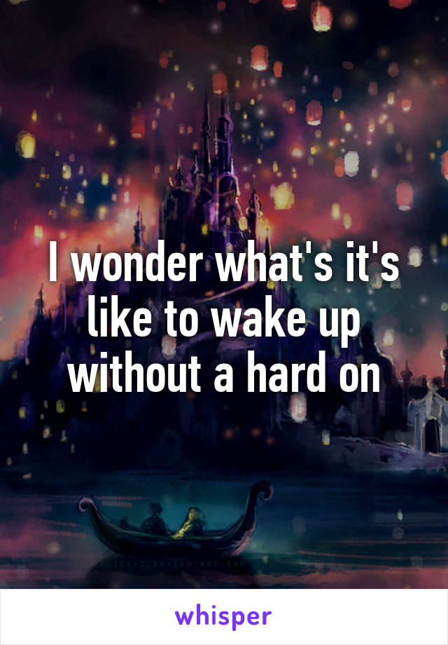 I wonder what's it's like to wake up without a hard on