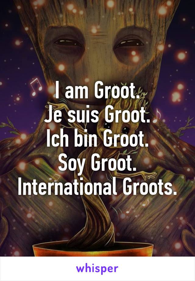 I am Groot. Je suis Groot. Ich bin Groot. Soy Groot. International Groots.