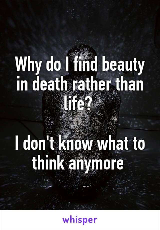 Why do I find beauty in death rather than life?   I don't know what to think anymore